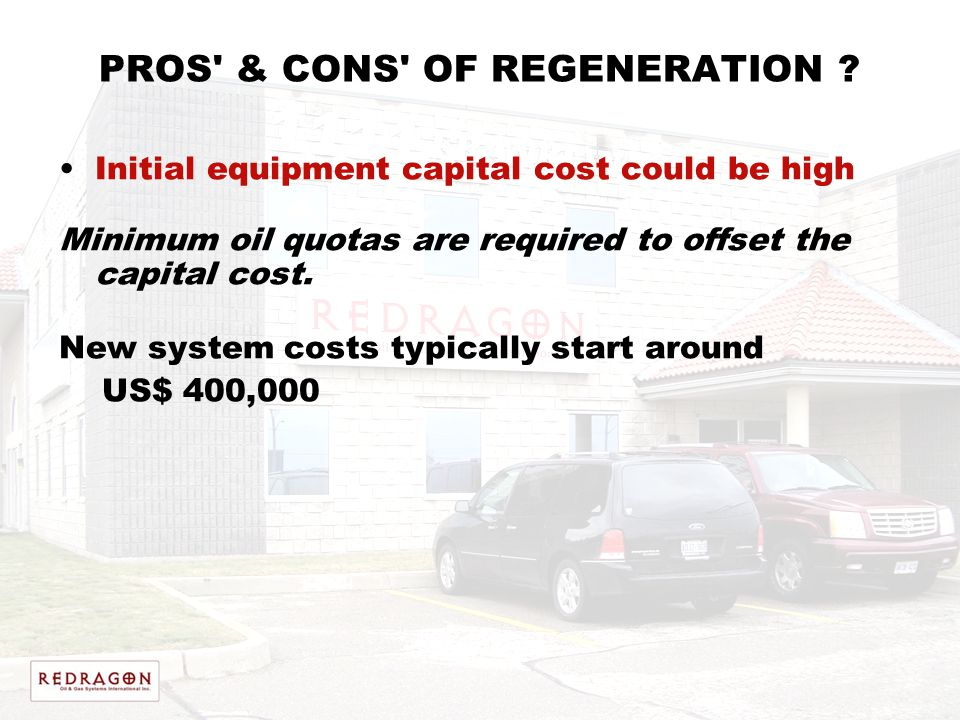 PROS' & CONS' OF REGENERATION ? Initial equipment capital cost could be high Minimum oil quotas are required to offset the capital cost. New system co