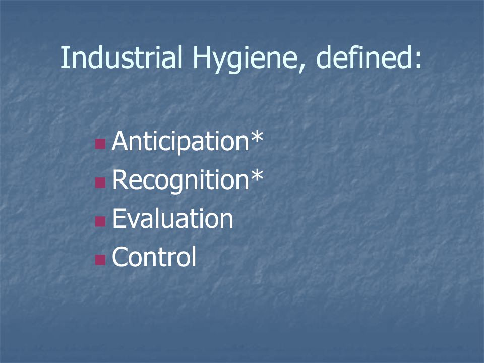 Industrial Hygiene, defined: Anticipation* Recognition* Evaluation Control
