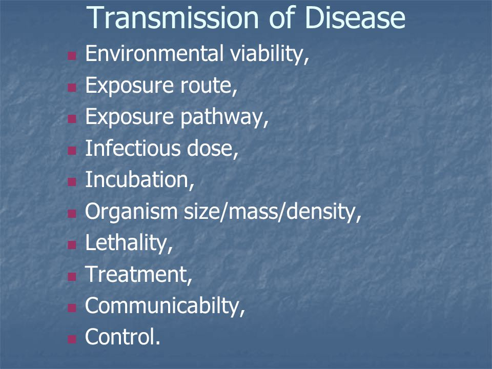 Transmission of Disease Environmental viability, Exposure route, Exposure pathway, Infectious dose, Incubation, Organism size/mass/density, Lethality, Treatment, Communicabilty, Control.