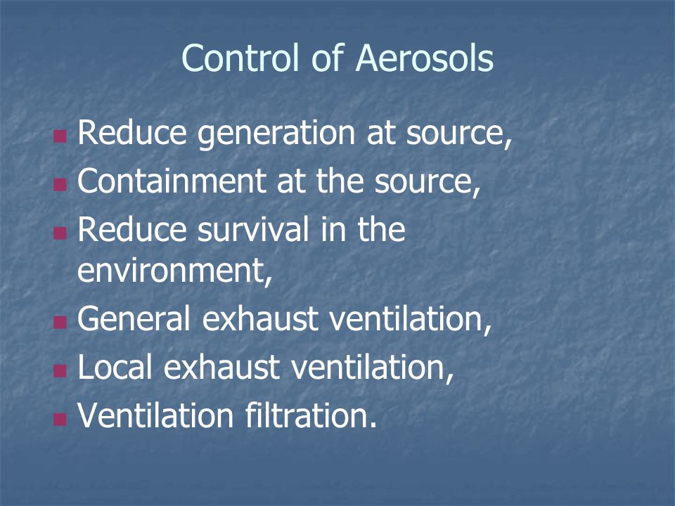 Control of Aerosols Reduce generation at source, Containment at the source, Reduce survival in the environment, General exhaust ventilation, Local exhaust ventilation, Ventilation filtration.