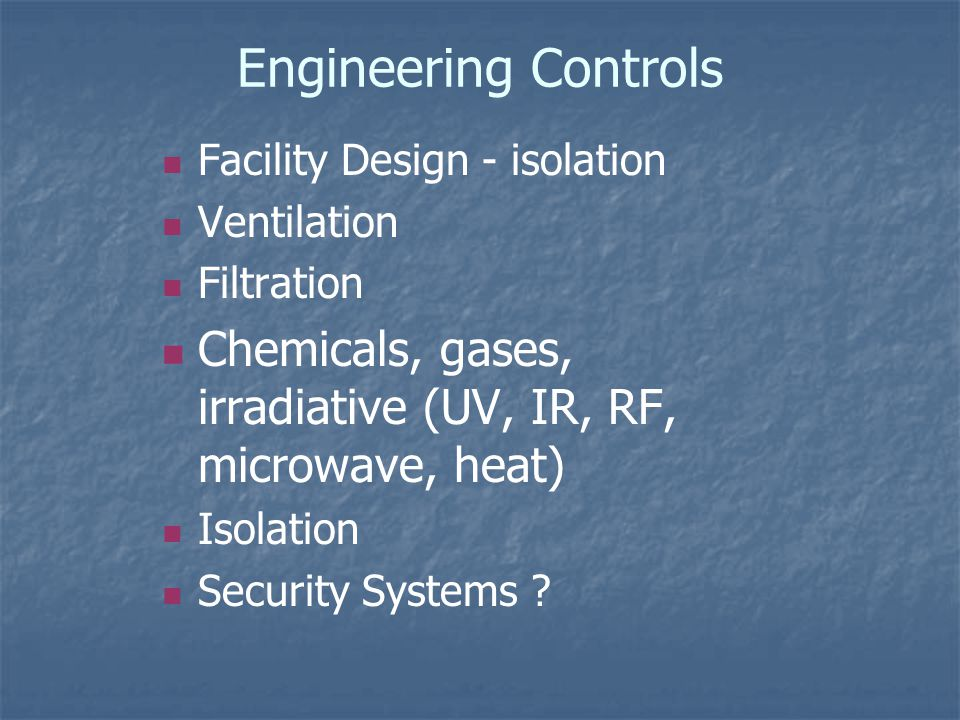 Engineering Controls Facility Design - isolation Ventilation Filtration Chemicals, gases, irradiative (UV, IR, RF, microwave, heat) Isolation Security Systems