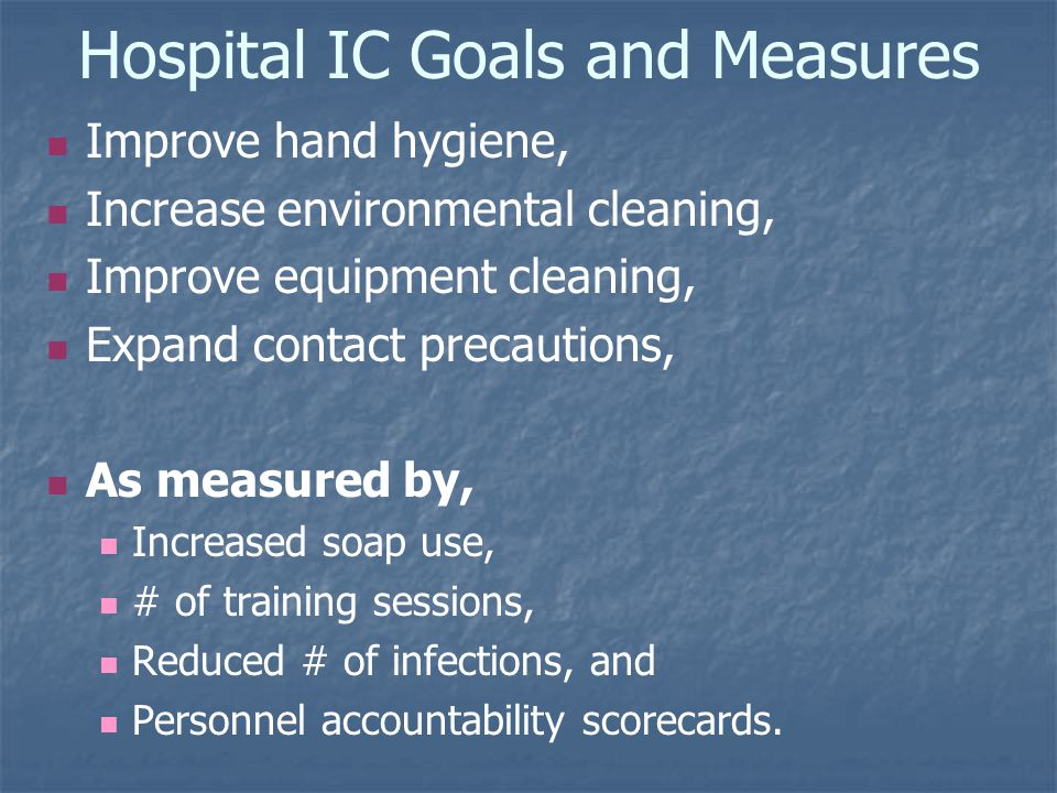 Hospital IC Goals and Measures Improve hand hygiene, Increase environmental cleaning, Improve equipment cleaning, Expand contact precautions, As measured by, Increased soap use, # of training sessions, Reduced # of infections, and Personnel accountability scorecards.