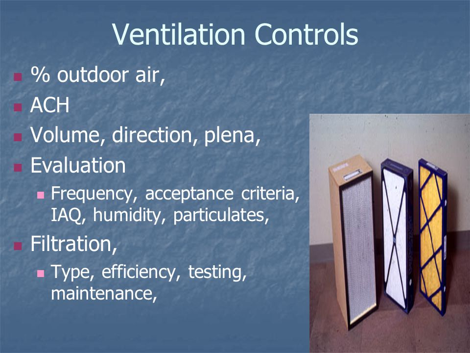Ventilation Controls % outdoor air, ACH Volume, direction, plena, Evaluation Frequency, acceptance criteria, IAQ, humidity, particulates, Filtration, Type, efficiency, testing, maintenance,