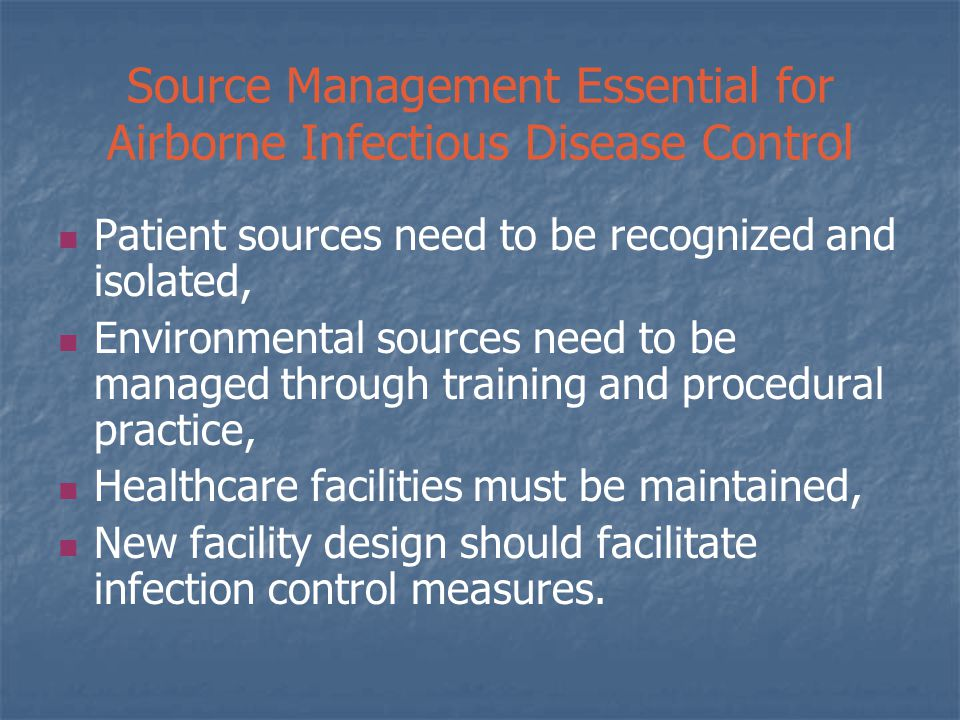 Source Management Essential for Airborne Infectious Disease Control Patient sources need to be recognized and isolated, Environmental sources need to be managed through training and procedural practice, Healthcare facilities must be maintained, New facility design should facilitate infection control measures.