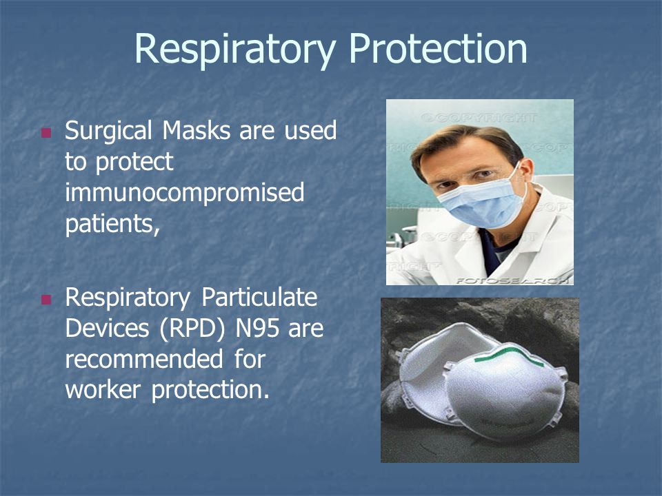 Respiratory Protection Surgical Masks are used to protect immunocompromised patients, Respiratory Particulate Devices (RPD) N95 are recommended for worker protection.