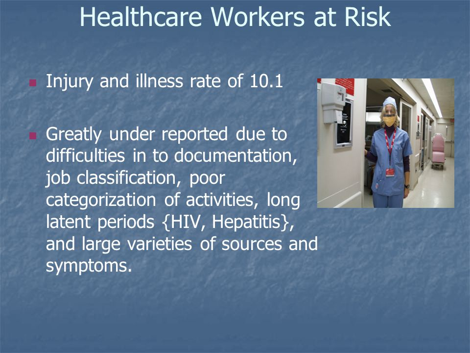 Healthcare Workers at Risk Injury and illness rate of 10.1 Greatly under reported due to difficulties in to documentation, job classification, poor categorization of activities, long latent periods {HIV, Hepatitis}, and large varieties of sources and symptoms.