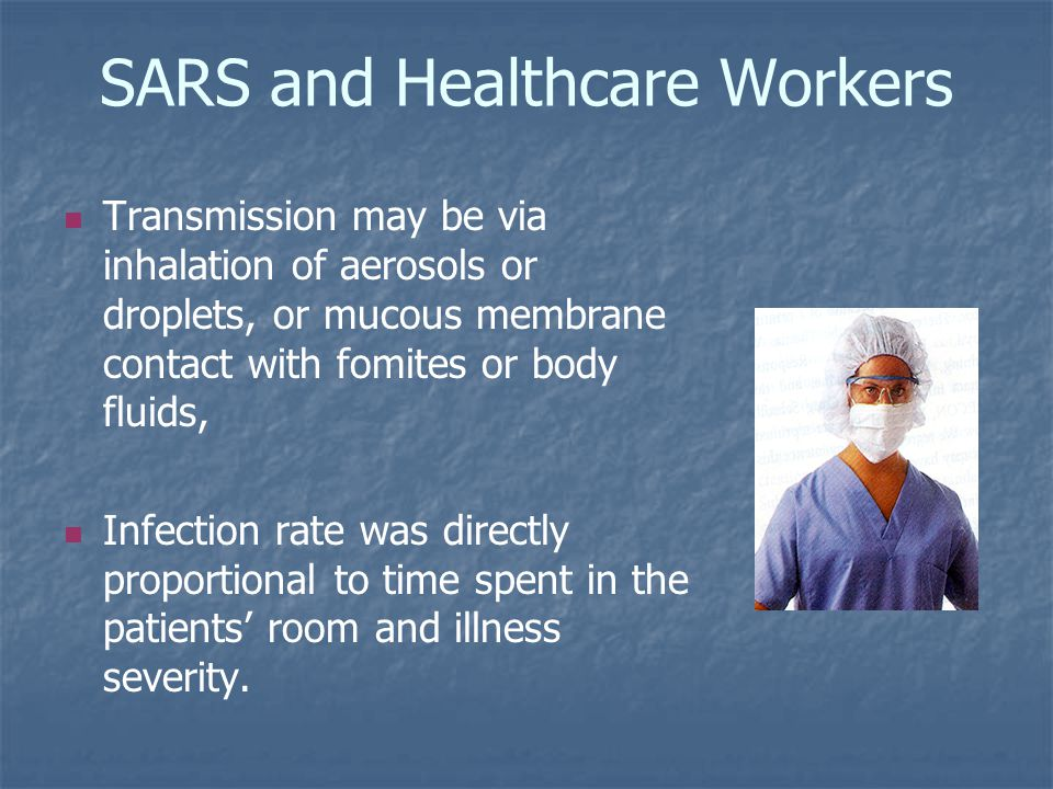 SARS and Healthcare Workers Transmission may be via inhalation of aerosols or droplets, or mucous membrane contact with fomites or body fluids, Infection rate was directly proportional to time spent in the patients' room and illness severity.