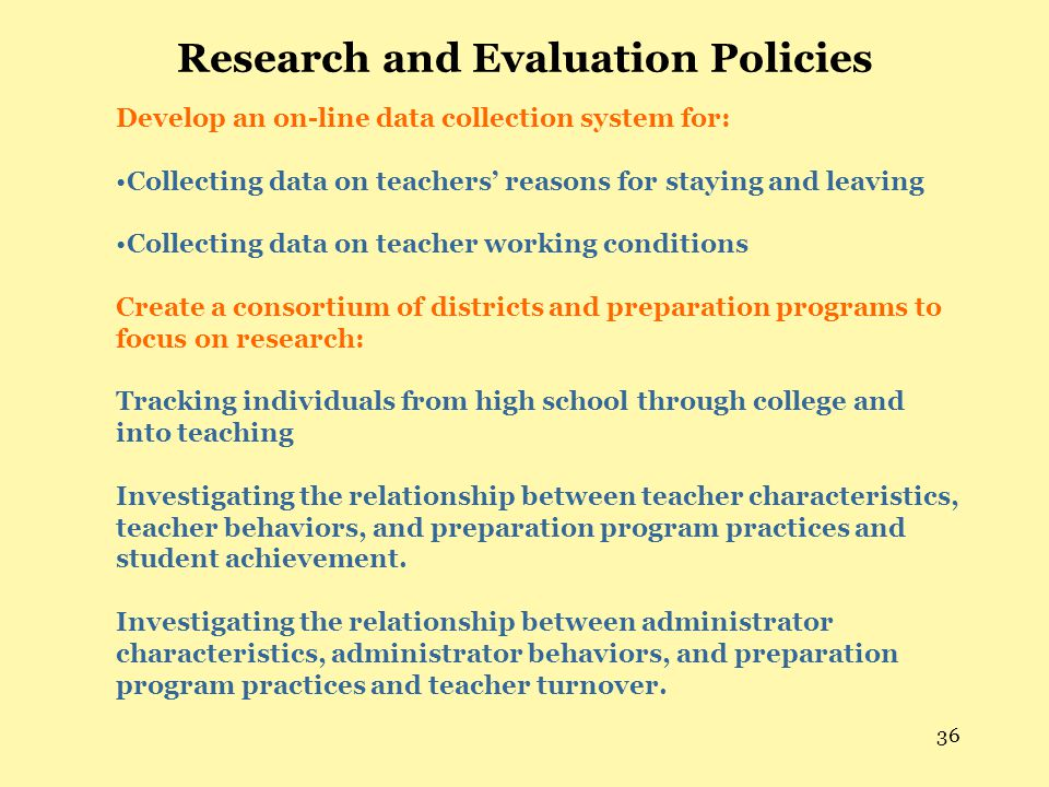 36 Research and Evaluation Policies Develop an on-line data collection system for: Collecting data on teachers' reasons for staying and leaving Collecting data on teacher working conditions Create a consortium of districts and preparation programs to focus on research: Tracking individuals from high school through college and into teaching Investigating the relationship between teacher characteristics, teacher behaviors, and preparation program practices and student achievement.