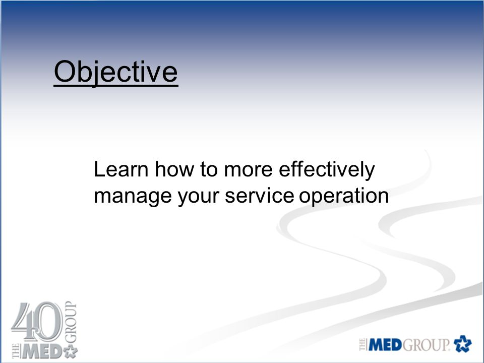 Objective Learn how to more effectively manage your service operation