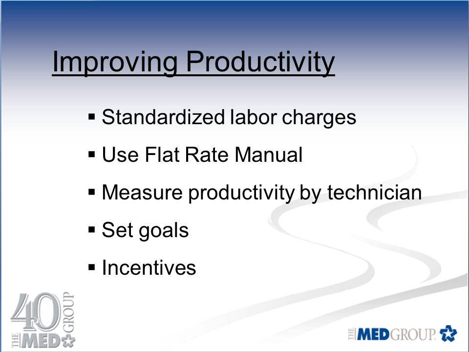 Improving Productivity  Standardized labor charges  Use Flat Rate Manual  Measure productivity by technician  Set goals  Incentives