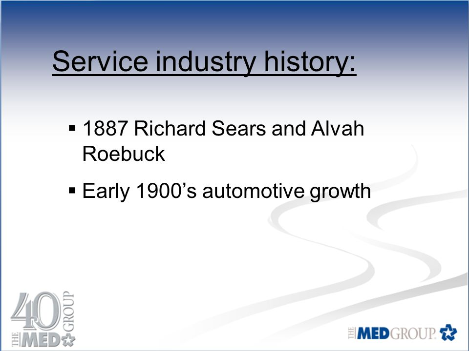 Service industry history:  1887 Richard Sears and Alvah Roebuck  Early 1900's automotive growth