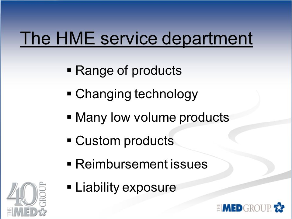 The HME service department  Range of products  Changing technology  Many low volume products  Custom products  Reimbursement issues  Liability exposure