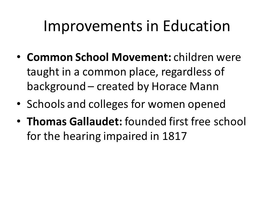 Improvements in Education Common School Movement: children were taught in a common place, regardless of background – created by Horace Mann Schools and colleges for women opened Thomas Gallaudet: founded first free school for the hearing impaired in 1817