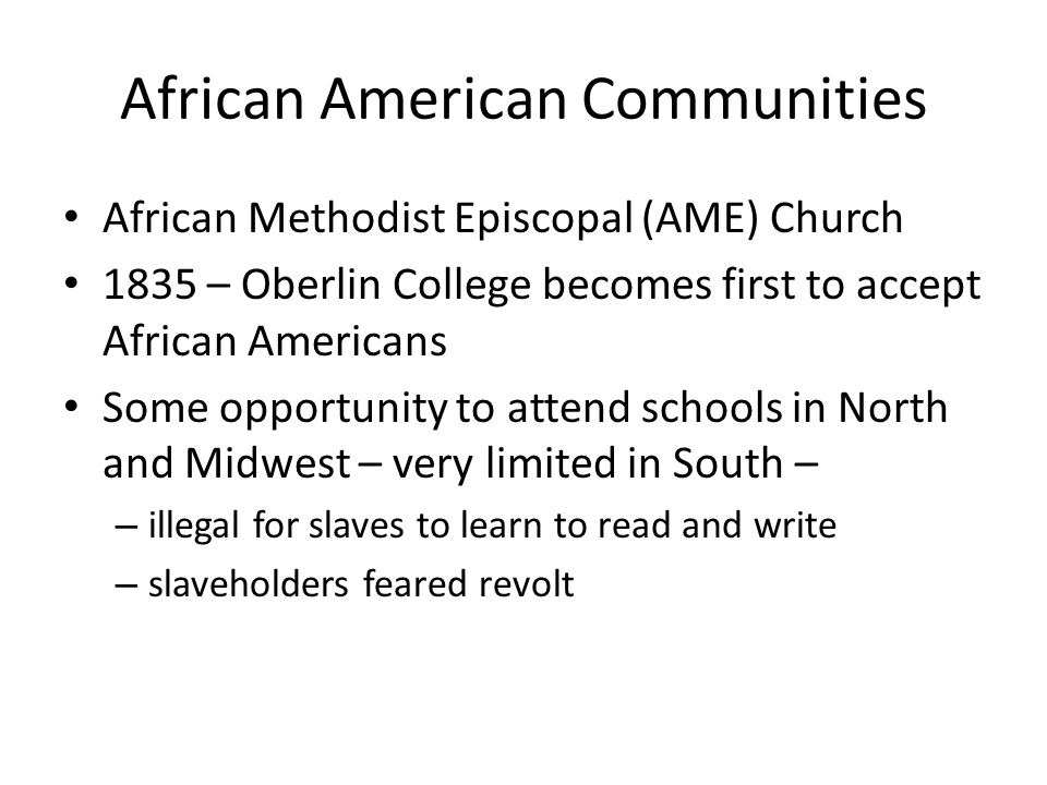 African American Communities African Methodist Episcopal (AME) Church 1835 – Oberlin College becomes first to accept African Americans Some opportunity to attend schools in North and Midwest – very limited in South – – illegal for slaves to learn to read and write – slaveholders feared revolt