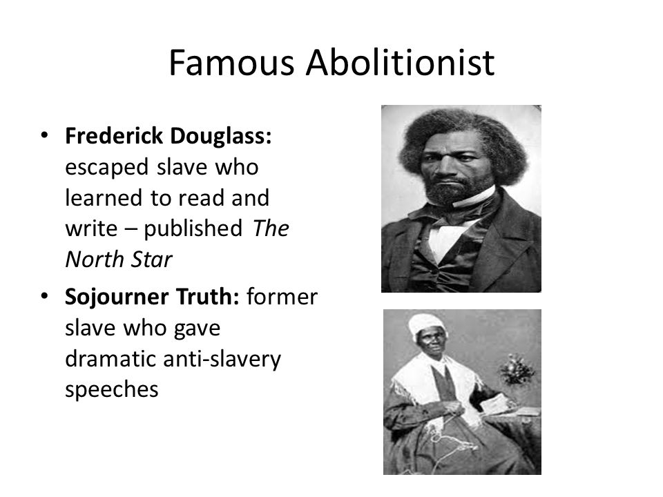 Famous Abolitionist Frederick Douglass: escaped slave who learned to read and write – published The North Star Sojourner Truth: former slave who gave dramatic anti-slavery speeches