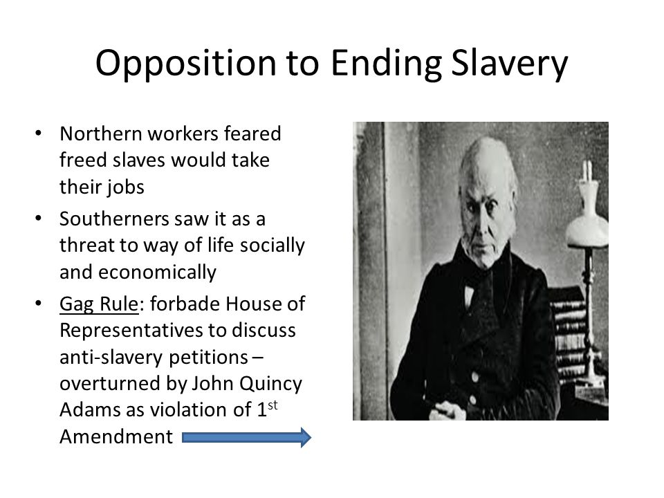 Opposition to Ending Slavery Northern workers feared freed slaves would take their jobs Southerners saw it as a threat to way of life socially and economically Gag Rule: forbade House of Representatives to discuss anti-slavery petitions – overturned by John Quincy Adams as violation of 1 st Amendment