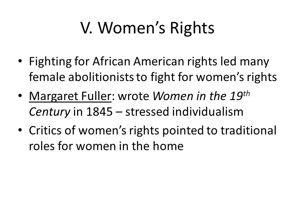 V. Women's Rights Fighting for African American rights led many female abolitionists to fight for women's rights Margaret Fuller: wrote Women in the 1