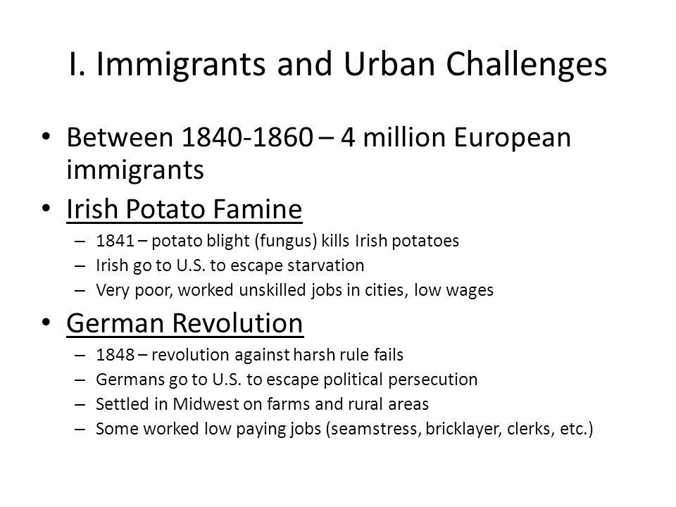 I. Immigrants and Urban Challenges Between 1840-1860 – 4 million European immigrants Irish Potato Famine – 1841 – potato blight (fungus) kills Irish p