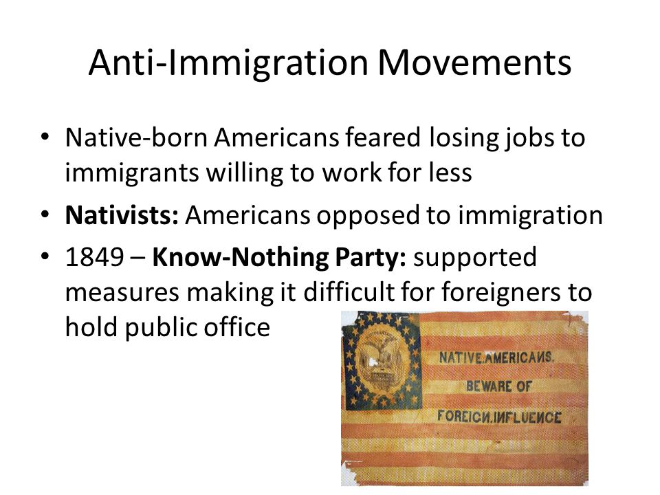 Anti-Immigration Movements Native-born Americans feared losing jobs to immigrants willing to work for less Nativists: Americans opposed to immigration