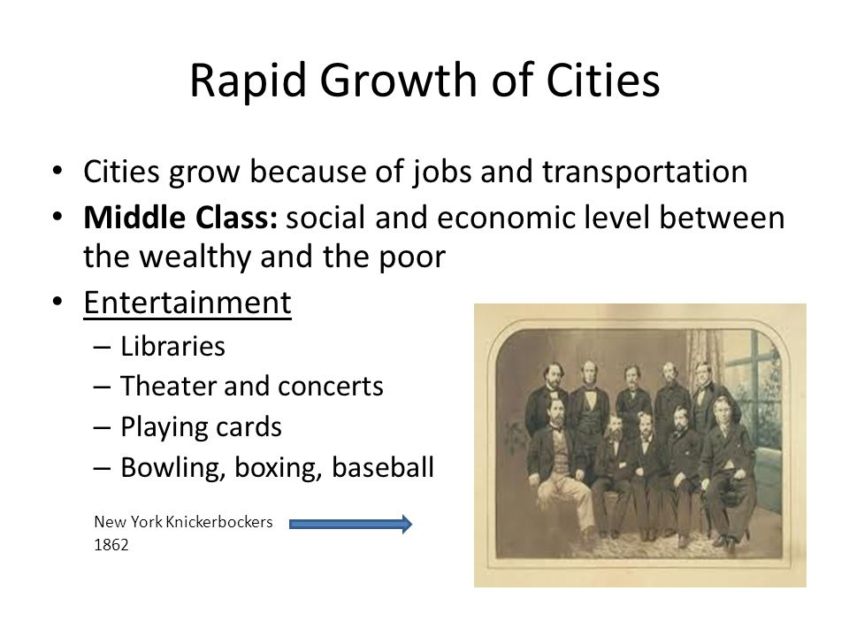 Rapid Growth of Cities Cities grow because of jobs and transportation Middle Class: social and economic level between the wealthy and the poor Enterta