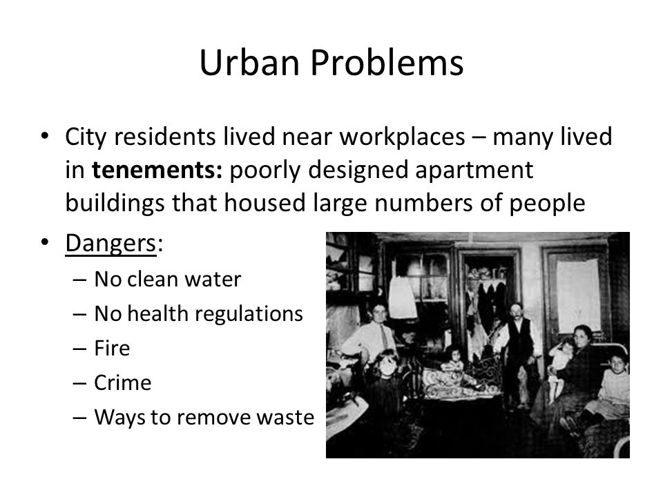 Urban Problems City residents lived near workplaces – many lived in tenements: poorly designed apartment buildings that housed large numbers of people Dangers: – No clean water – No health regulations – Fire – Crime – Ways to remove waste