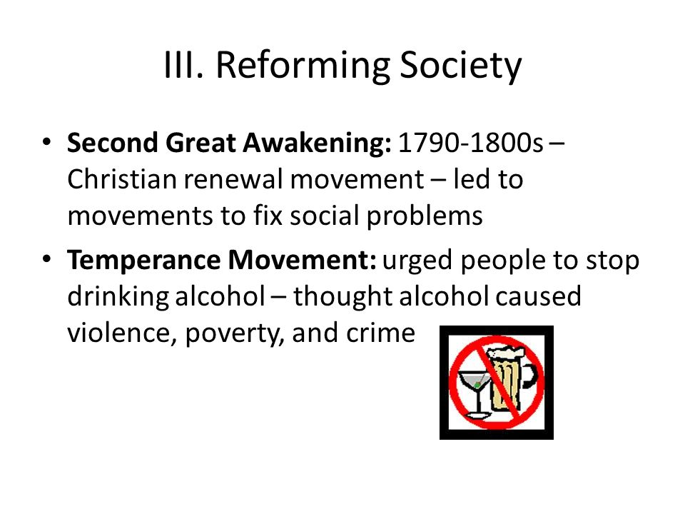 III. Reforming Society Second Great Awakening: 1790-1800s – Christian renewal movement – led to movements to fix social problems Temperance Movement: