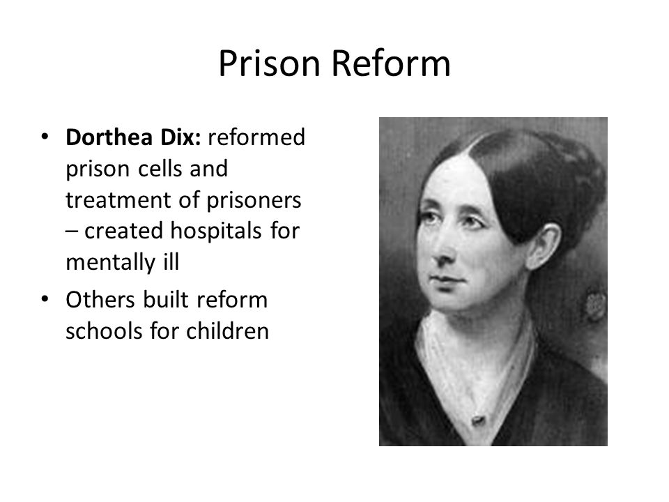 Prison Reform Dorthea Dix: reformed prison cells and treatment of prisoners – created hospitals for mentally ill Others built reform schools for children