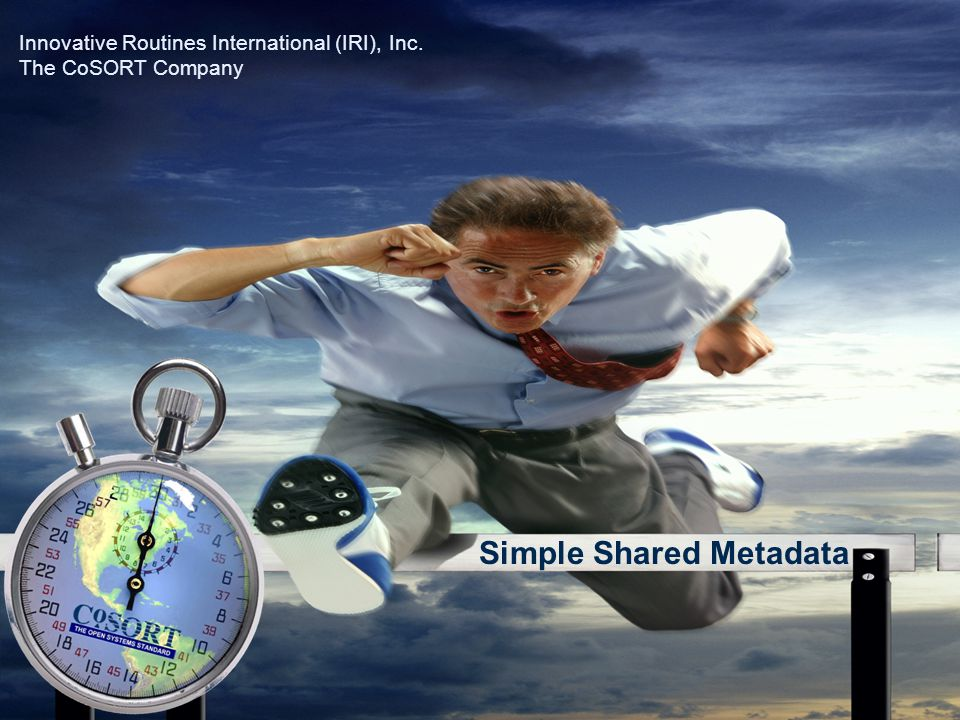 Simple Shared Metadata Innovative Routines International (IRI), Inc. The CoSORT Company