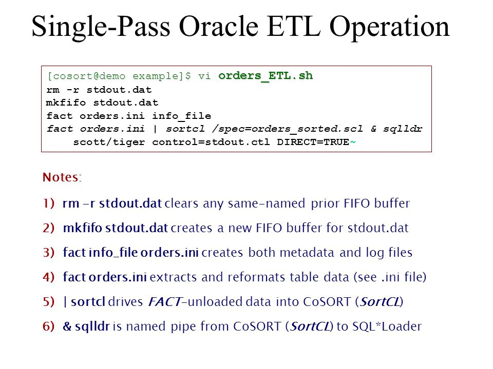 Single-Pass Oracle ETL Operation [cosort@demo example]$ vi orders_ETL.sh rm -r stdout.dat mkfifo stdout.dat fact orders.ini info_file fact orders.ini | sortcl /spec=orders_sorted.scl & sqlldr scott/tiger control=stdout.ctl DIRECT=TRUE~ Notes: 1) rm -r stdout.dat clears any same-named prior FIFO buffer 2) mkfifo stdout.dat creates a new FIFO buffer for stdout.dat 3) fact info_file orders.ini creates both metadata and log files 4) fact orders.ini extracts and reformats table data (see.ini file) 5) | sortcl drives FACT-unloaded data into CoSORT (SortCL) 6) & sqlldr is named pipe from CoSORT (SortCL) to SQL*Loader