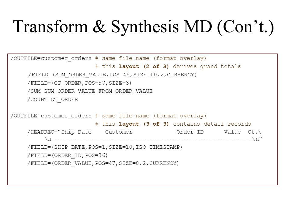 Transform & Synthesis MD (Con't.) /OUTFILE=customer_orders # same file name (format overlay) # this layout (2 of 3) derives grand totals /FIELD=(SUM_ORDER_VALUE,POS=45,SIZE=10.2,CURRENCY) /FIELD=(CT_ORDER,POS=57,SIZE=3) /SUM SUM_ORDER_VALUE FROM ORDER_VALUE /COUNT CT_ORDER /OUTFILE=customer_orders # same file name (format overlay) # this layout (3 of 3) contains detail records /HEADREC= Ship Date Customer Order ID Value Ct.\ \n-----------------------------------------------------------\n /FIELD=(SHIP_DATE,POS=1,SIZE=10,ISO_TIMESTAMP) /FIELD=(ORDER_ID,POS=36) /FIELD=(ORDER_VALUE,POS=47,SIZE=8.2,CURRENCY)