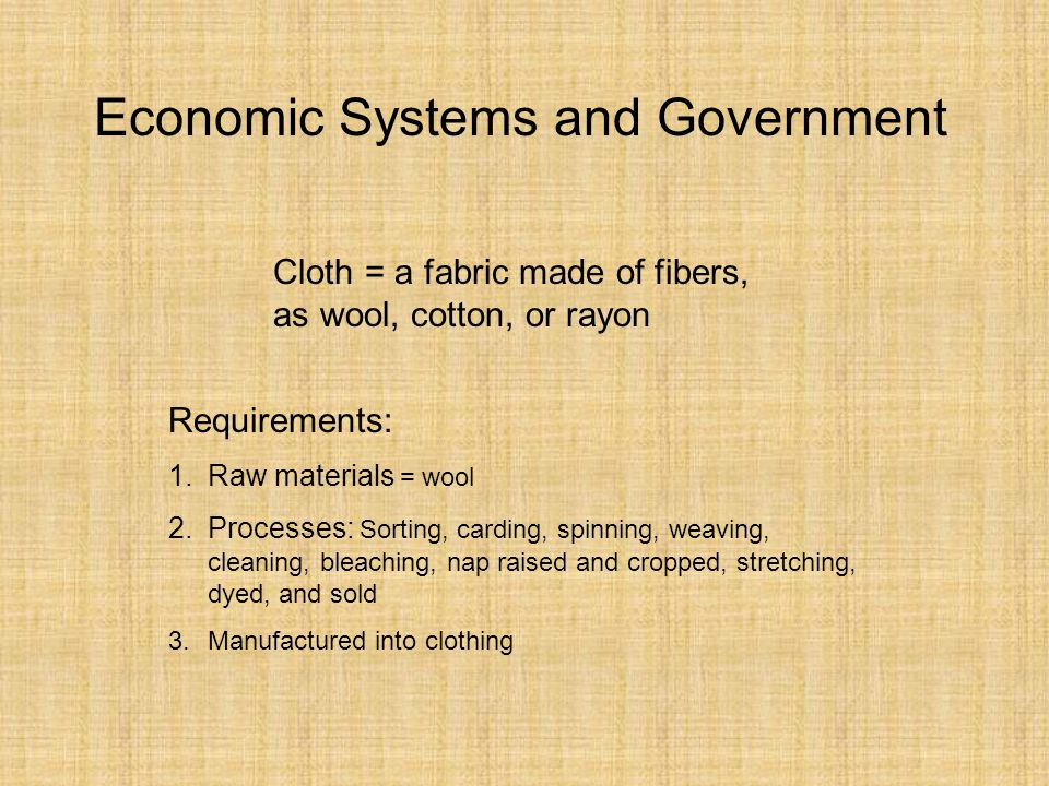 Economic Systems and Government Cloth = a fabric made of fibers, as wool, cotton, or rayon Requirements: 1.Raw materials = wool 2.Processes: Sorting, carding, spinning, weaving, cleaning, bleaching, nap raised and cropped, stretching, dyed, and sold 3.Manufactured into clothing