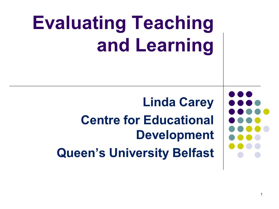 Evaluating Teaching and Learning Linda Carey Centre for Educational Development Queen's University Belfast 1