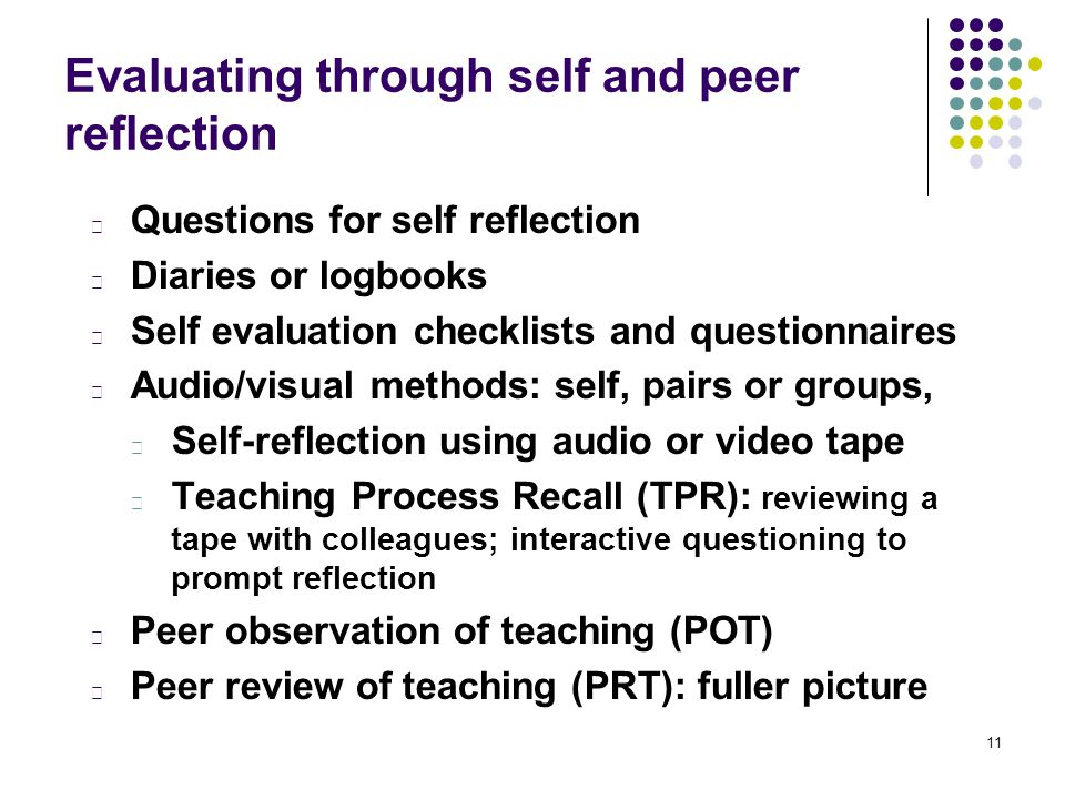 11 Evaluating through self and peer reflection l Questions for self reflection l Diaries or logbooks l Self evaluation checklists and questionnaires l Audio/visual methods: self, pairs or groups, l Self-reflection using audio or video tape l Teaching Process Recall (TPR): reviewing a tape with colleagues; interactive questioning to prompt reflection l Peer observation of teaching (POT) l Peer review of teaching (PRT): fuller picture