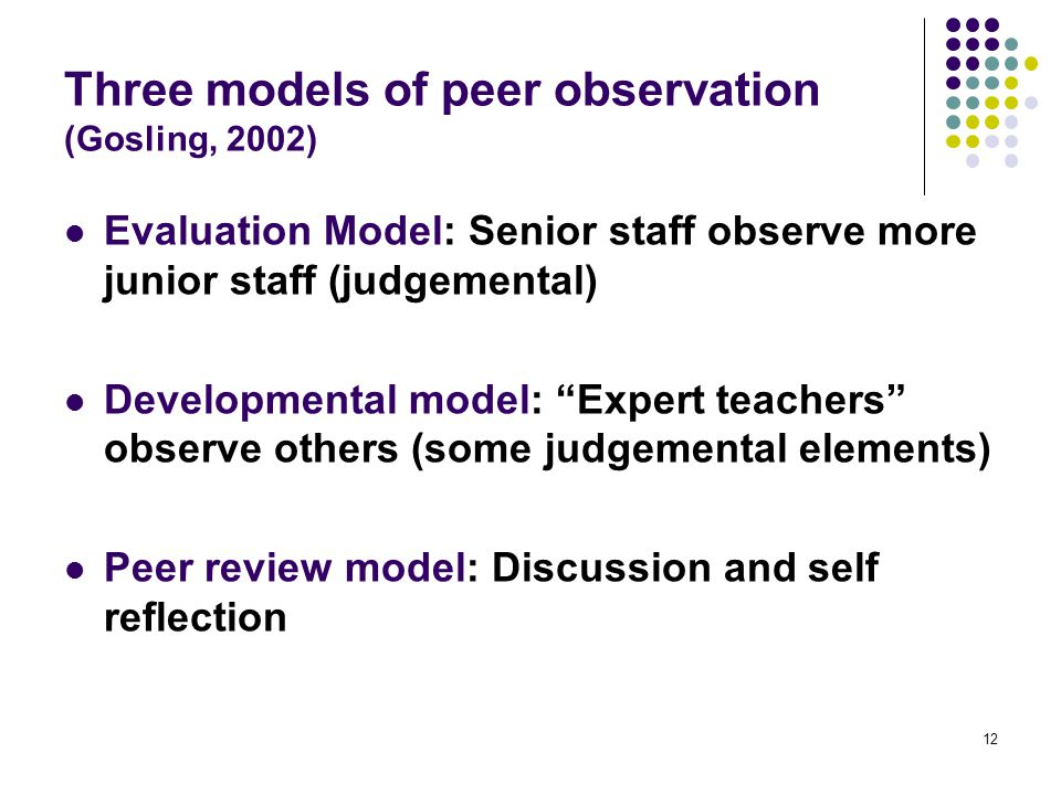12 Three models of peer observation (Gosling, 2002) Evaluation Model: Senior staff observe more junior staff (judgemental) Developmental model: Expert teachers observe others (some judgemental elements) Peer review model: Discussion and self reflection