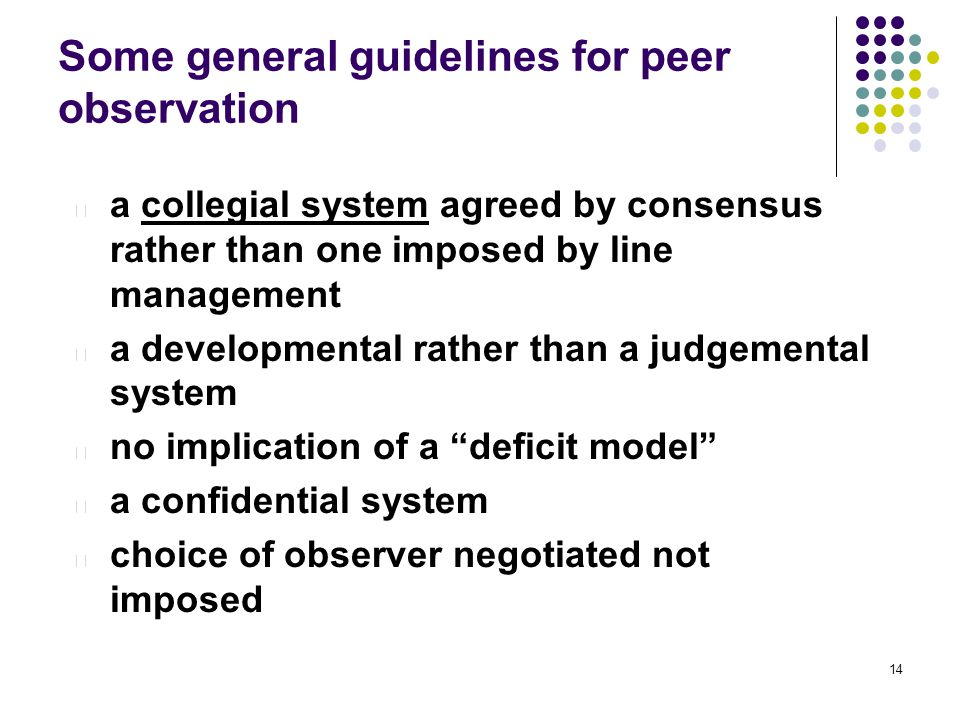 14 Some general guidelines for peer observation l a collegial system agreed by consensus rather than one imposed by line management l a developmental rather than a judgemental system l no implication of a deficit model l a confidential system l choice of observer negotiated not imposed