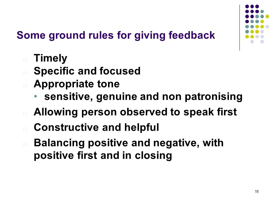 18 Some ground rules for giving feedback l Timely l Specific and focused l Appropriate tone sensitive, genuine and non patronising l Allowing person observed to speak first l Constructive and helpful l Balancing positive and negative, with positive first and in closing
