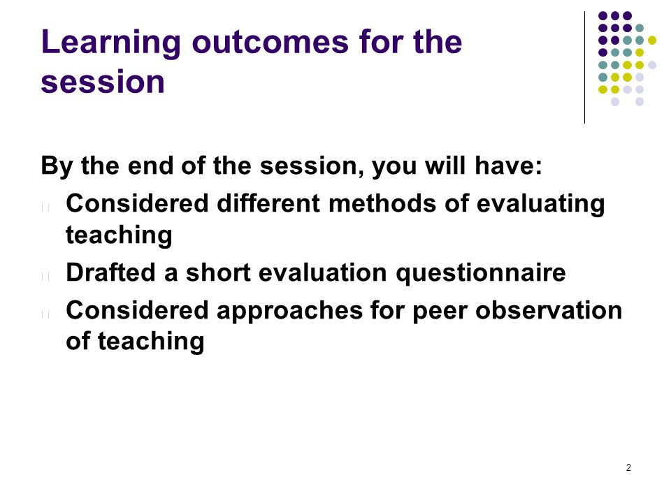 Learning outcomes for the session By the end of the session, you will have: l Considered different methods of evaluating teaching l Drafted a short evaluation questionnaire l Considered approaches for peer observation of teaching 2