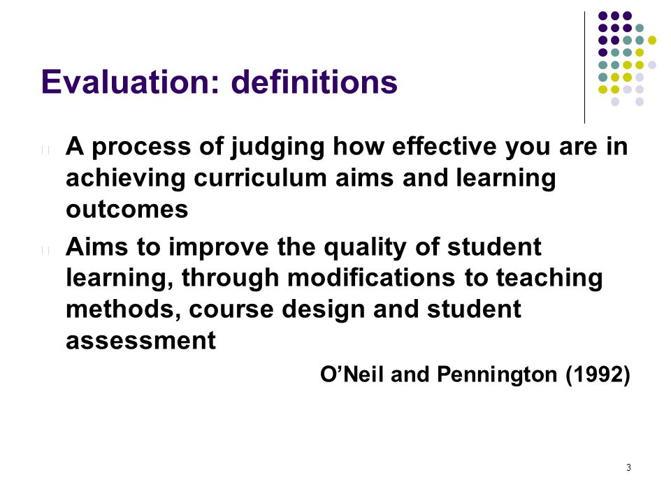 3 Evaluation: definitions l A process of judging how effective you are in achieving curriculum aims and learning outcomes l Aims to improve the quality of student learning, through modifications to teaching methods, course design and student assessment O'Neil and Pennington (1992)