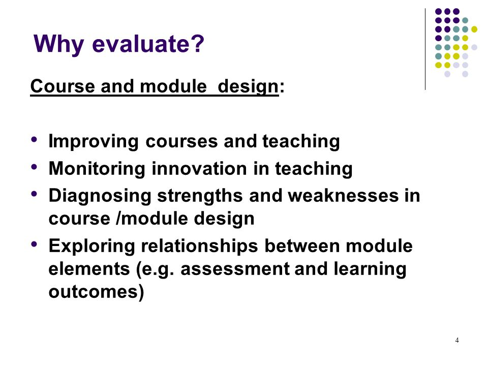 4 Why evaluate? Course and module design: Improving courses and teaching Monitoring innovation in teaching Diagnosing strengths and weaknesses in cour