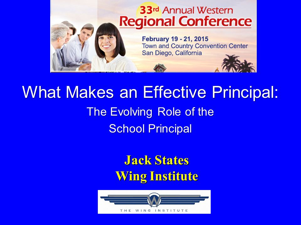 What Makes an Effective Principal What Makes an Effective Principal: The Evolving Role of the School Principal Jack States Wing Institute