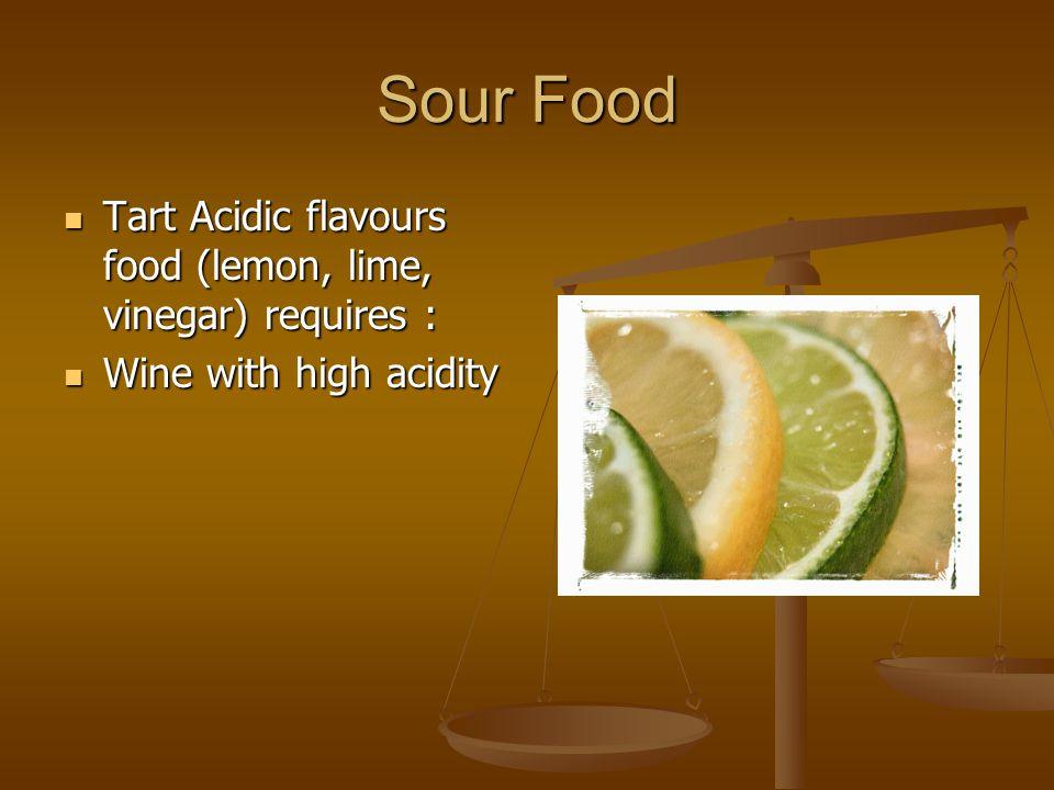Sour Food Tart Acidic flavours food (lemon, lime, vinegar) requires : Tart Acidic flavours food (lemon, lime, vinegar) requires : Wine with high acidity Wine with high acidity
