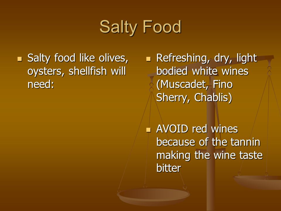 Salty Food Salty food like olives, oysters, shellfish will need: Salty food like olives, oysters, shellfish will need: Refreshing, dry, light bodied white wines (Muscadet, Fino Sherry, Chablis) AVOID red wines because of the tannin making the wine taste bitter