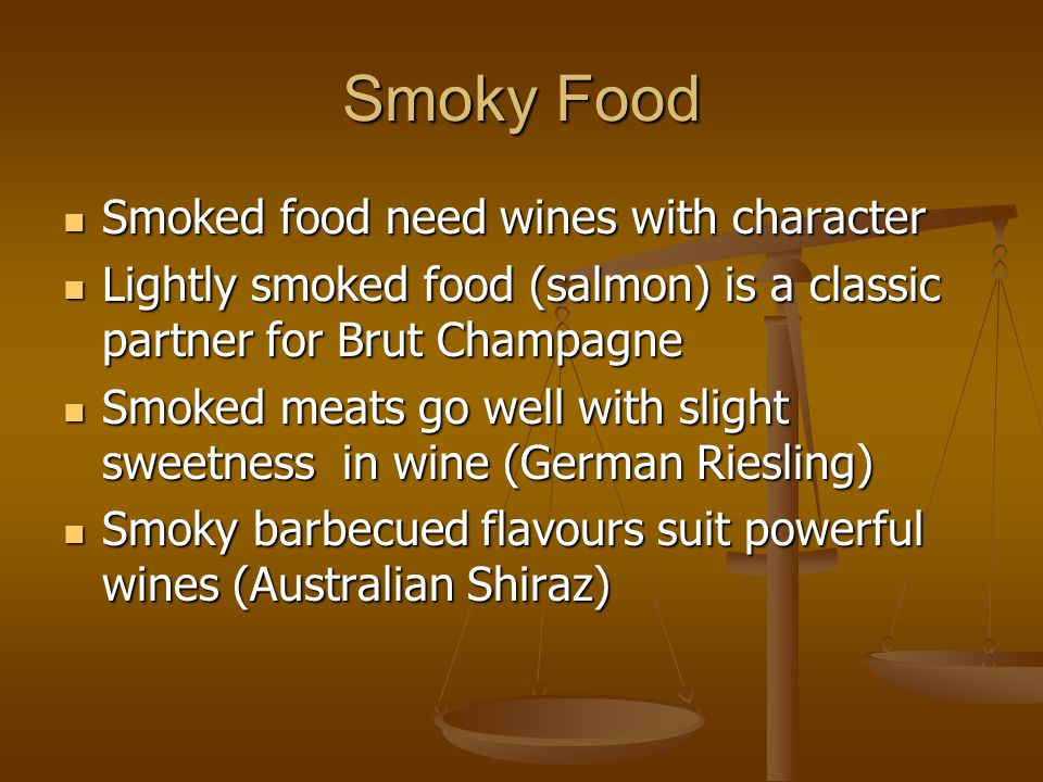 Smoky Food Smoked food need wines with character Smoked food need wines with character Lightly smoked food (salmon) is a classic partner for Brut Cham