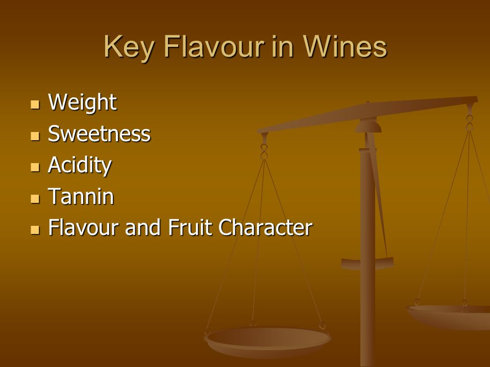 Key Flavour in Wines Weight Weight Sweetness Sweetness Acidity Acidity Tannin Tannin Flavour and Fruit Character Flavour and Fruit Character