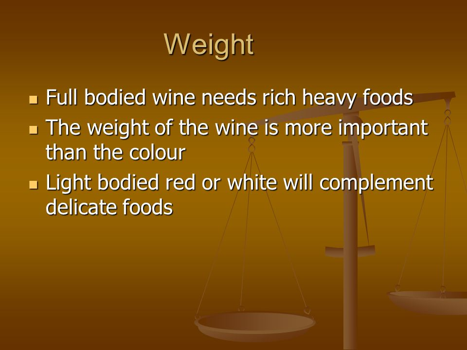 Weight Full bodied wine needs rich heavy foods Full bodied wine needs rich heavy foods The weight of the wine is more important than the colour The we