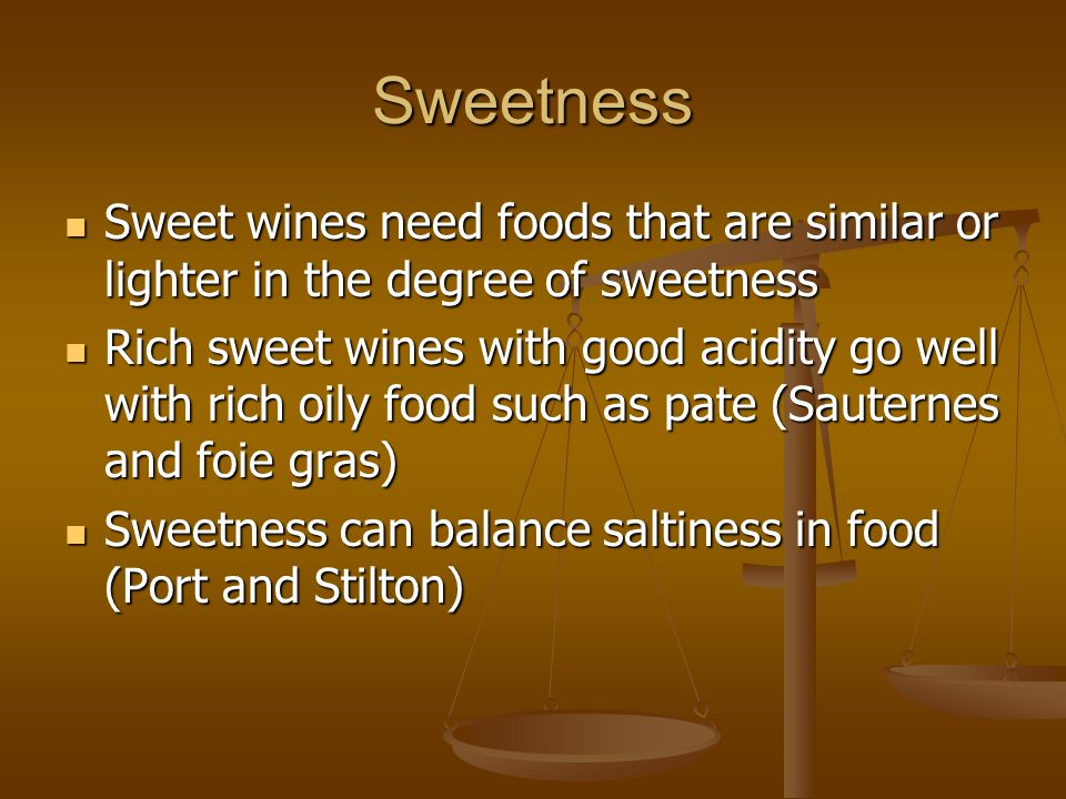 Sweetness Sweet wines need foods that are similar or lighter in the degree of sweetness Sweet wines need foods that are similar or lighter in the degree of sweetness Rich sweet wines with good acidity go well with rich oily food such as pate (Sauternes and foie gras) Rich sweet wines with good acidity go well with rich oily food such as pate (Sauternes and foie gras) Sweetness can balance saltiness in food (Port and Stilton) Sweetness can balance saltiness in food (Port and Stilton)
