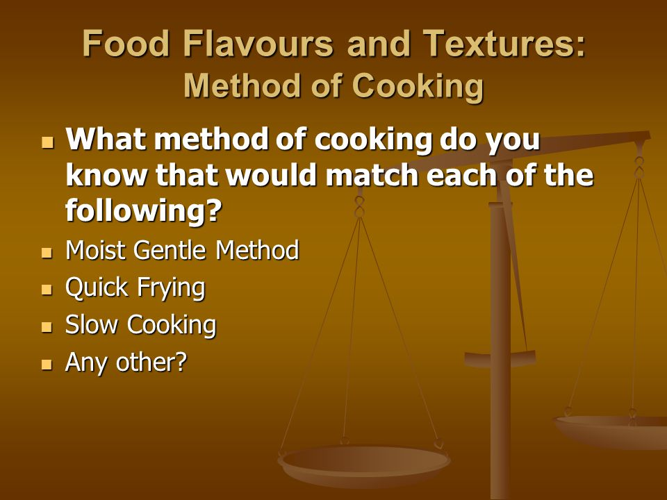 Food Flavours and Textures: Method of Cooking What method of cooking do you know that would match each of the following? What method of cooking do you