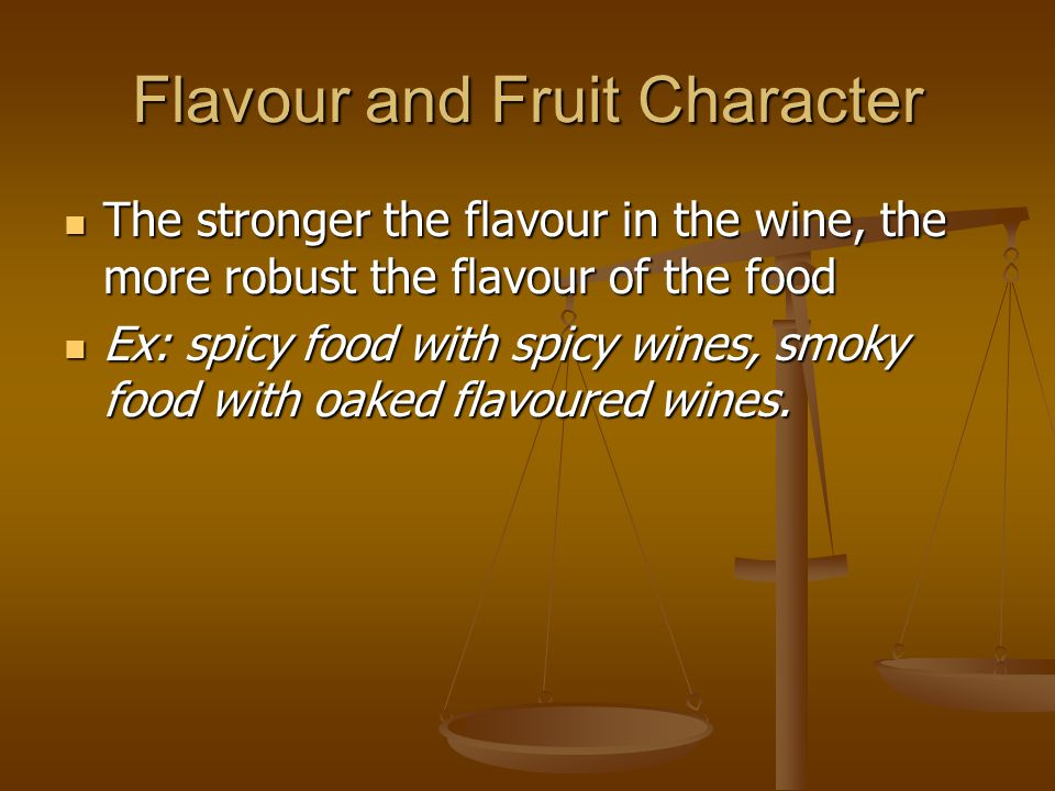 Flavour and Fruit Character The stronger the flavour in the wine, the more robust the flavour of the food The stronger the flavour in the wine, the more robust the flavour of the food Ex: spicy food with spicy wines, smoky food with oaked flavoured wines.