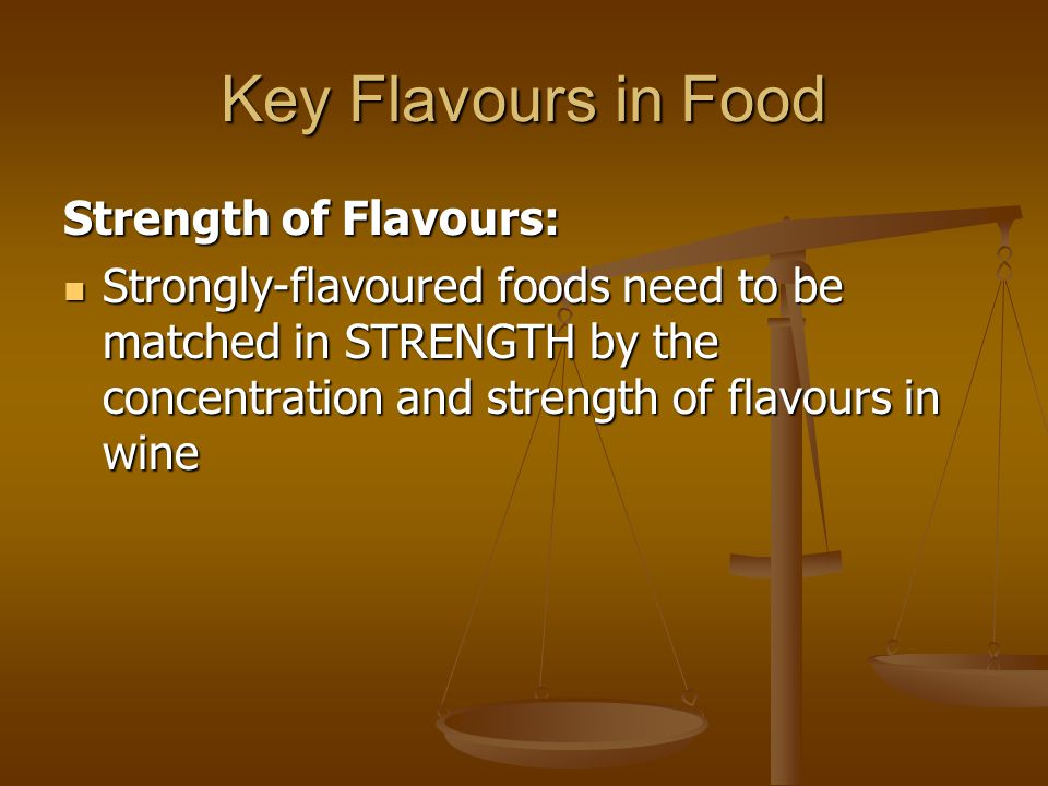 Key Flavours in Food Strength of Flavours: Strongly-flavoured foods need to be matched in STRENGTH by the concentration and strength of flavours in wine Strongly-flavoured foods need to be matched in STRENGTH by the concentration and strength of flavours in wine