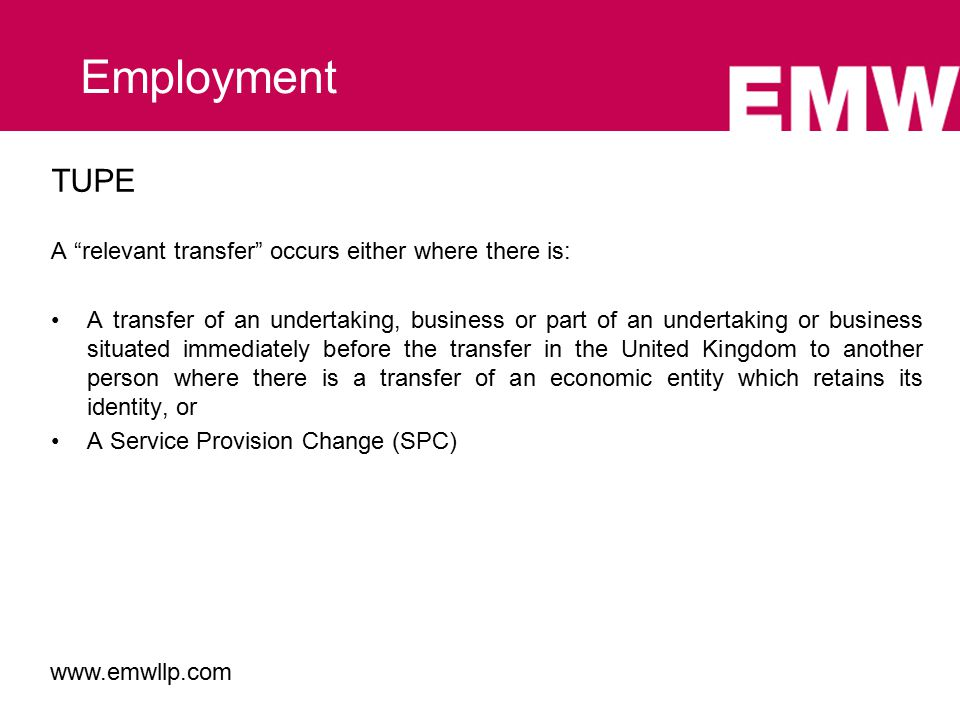TUPE A relevant transfer occurs either where there is: A transfer of an undertaking, business or part of an undertaking or business situated immediately before the transfer in the United Kingdom to another person where there is a transfer of an economic entity which retains its identity, or A Service Provision Change (SPC) Employment www.emwllp.com